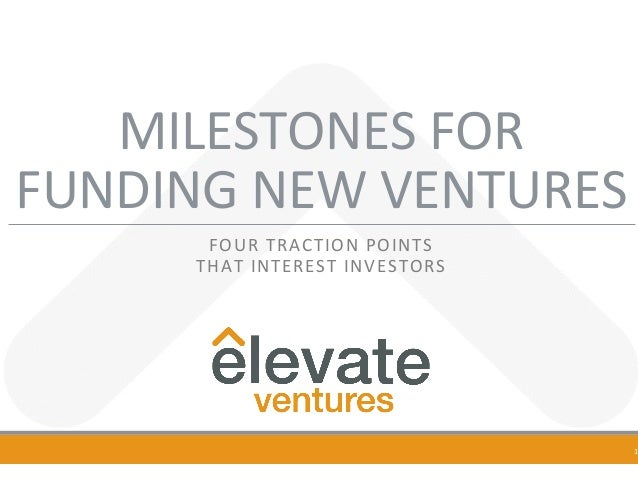 MILESTONES	FOR		 FUNDING	NEW	VENTURES	 FOUR	TRACTION	POINTS		 THAT	INTEREST	INVESTORS	 	 1