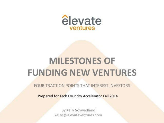 FOUR TRACTION POINTS THAT INTEREST INVESTORS MILESTONES OF FUNDING NEW VENTURES By Kelly Schwedland kellys@elevateventures...