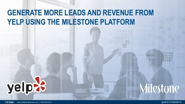 www.milestoneinternet.com | 1-408-200-2211 @MILESTONEMKTG GENERATE MORE LEADS AND REVENUE FROM YELP USING THE MILESTONE PL...