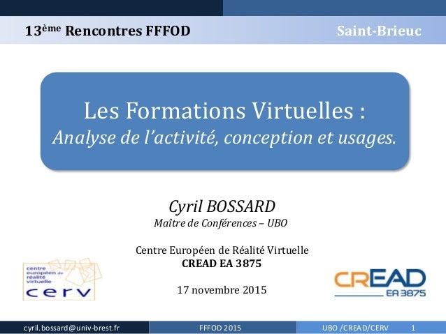 13ème Rencontres FFFOD Saint-Brieuc cyril.bossard@univ-brest.fr FFFOD 2015 Les Formations Virtuelles : Analyse de l'activi...