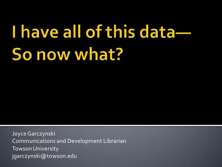 I have all of this data—So now what? <br />Joyce Garczynski<br />Communications and Development Librarian<br />Towson Univ...