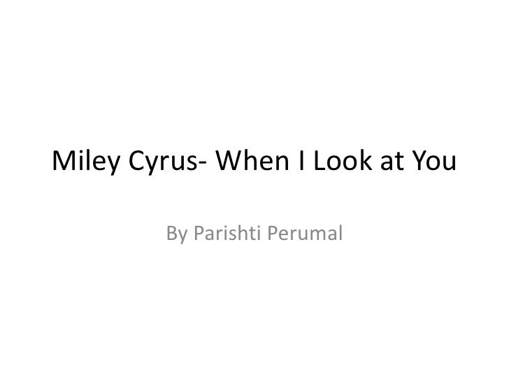 Miley Cyrus- When I Look at You<br />By Parishti Perumal<br />