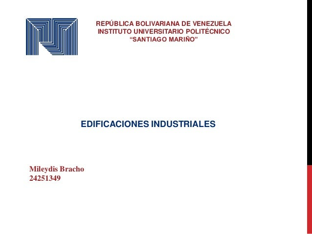 """REPÚBLICA BOLIVARIANA DE VENEZUELA INSTITUTO UNIVERSITARIO POLITÉCNICO """"SANTIAGO MARIÑO"""" EDIFICACIONES INDUSTRIALES Mileyd..."""