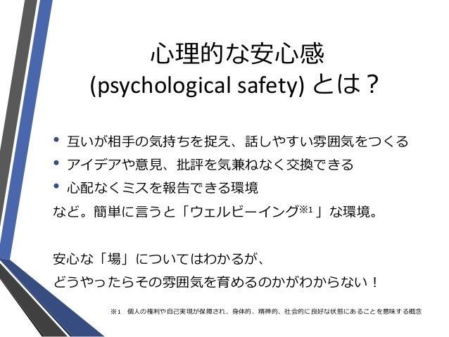 心理的な安心感 (psychological safety) とは? • 互いが相手の気持ちを捉え、話しやすい雰囲気をつくる • アイデアや意見、批評を気兼ねなく交換できる • 心配なくミスを報告できる環境 など。簡単に言うと「ウェルビーイング...