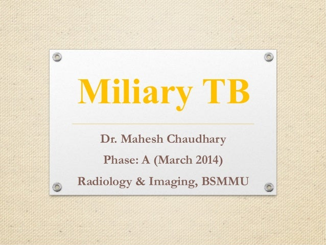 Miliary TB Dr. Mahesh Chaudhary Phase: A (March 2014) Radiology & Imaging, BSMMU