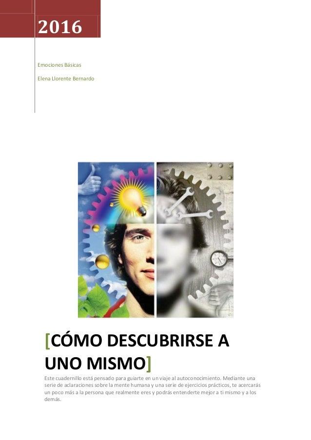 2016 Emociones Básicas Elena Llorente Bernardo [CÓMO DESCUBRIRSE A UNO MISMO] Este cuadernillo está pensado para guiarte e...