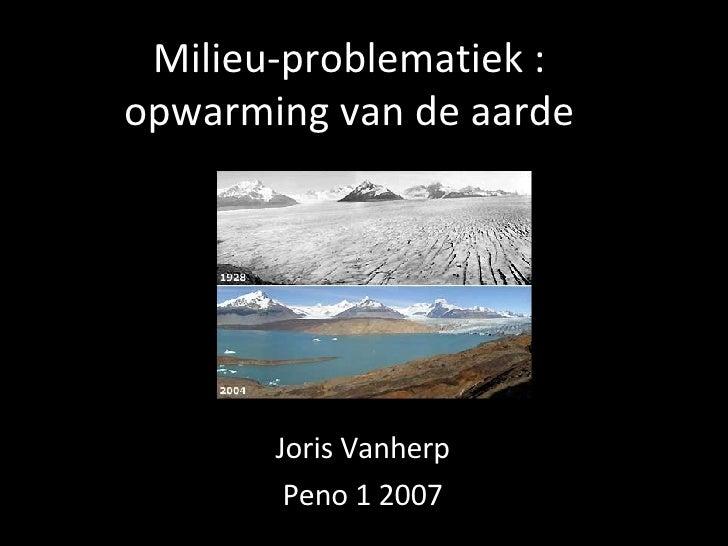 Milieu-problematiek : opwarming van de aarde Joris Vanherp Peno 1 2007