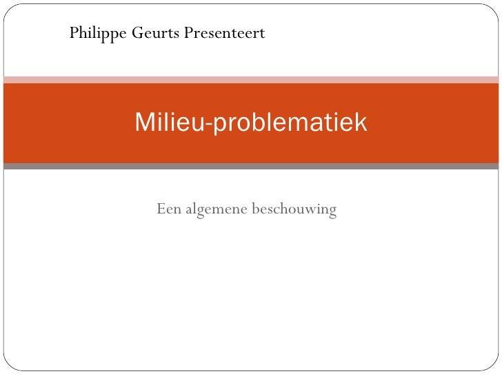 Een algemene beschouwing Milieu-problematiek Philippe Geurts Presenteert