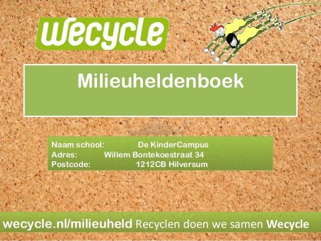 Milieuheldenboek Naam school: De KinderCampus Adres: Willem Bontekoestraat 34 Postcode: 1212CB Hilversum  wecycle.nl/milie...
