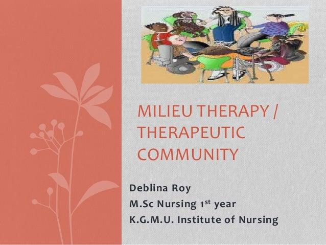 Deblina Roy M.Sc Nursing 1st year K.G.M.U. Institute of Nursing MILIEU THERAPY / THERAPEUTIC COMMUNITY