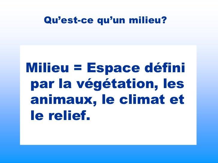 Qu'est-ce qu'un milieu?Milieu = Espace définipar la végétation, lesanimaux, le climat etle relief.