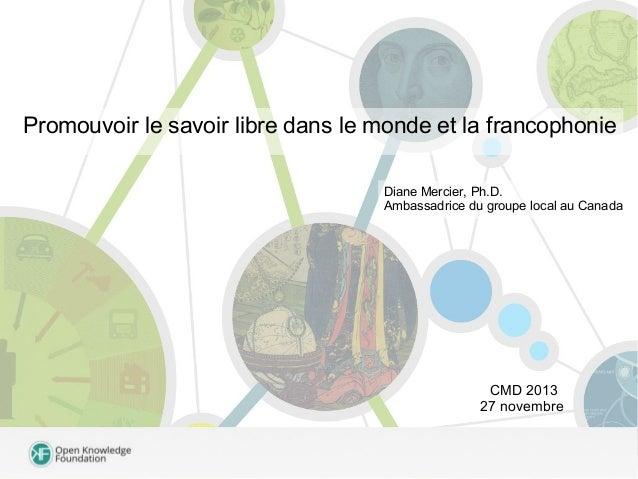 Promouvoir le savoir libre dans le monde et la francophonie Diane Mercier, Ph.D. Ambassadrice du groupe local au Canada  C...