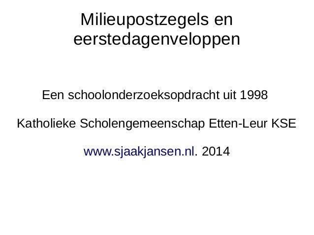 Milieupostzegels en  eerstedagenveloppen  Een schoolonderzoeksopdracht uit 1998  Katholieke Scholengemeenschap Etten-Leur ...