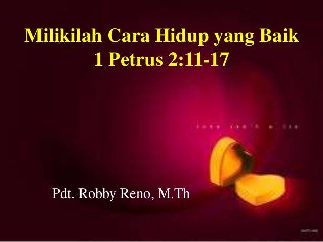 Milikilah Cara Hidup yang Baik 1 Petrus 2:11-17 Pdt. Robby Reno, M.Th Milikilah Cara Hidup yang Baik 1 Petrus 2:11-17 Pdt....