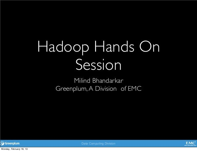 Data Computing Division Hadoop Hands On Session Milind Bhandarkar Greenplum,A Division of EMC Monday, February 18, 13