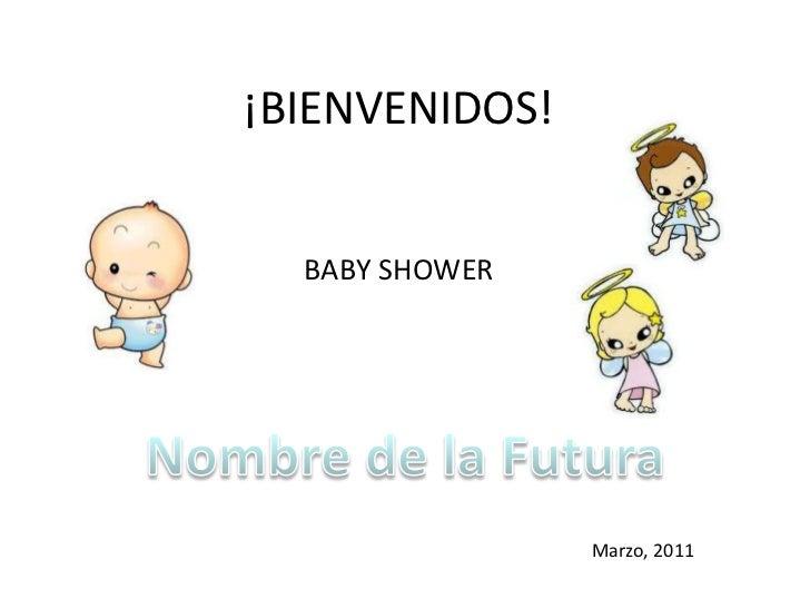 ¡BIENVENIDOS!<br />BABY SHOWER<br />Nombre de la Futura<br />Marzo, 2011<br />