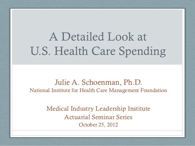 A Detailed Look atU.S. Health Care Spending          Julie A. Schoenman, Ph.D.National Institute for Health Care Managemen...