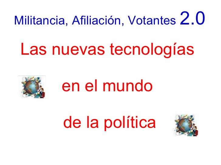 Militancia, Afiliación, Votantes 2.0   Las nuevas tecnologías          en el mundo           de la política