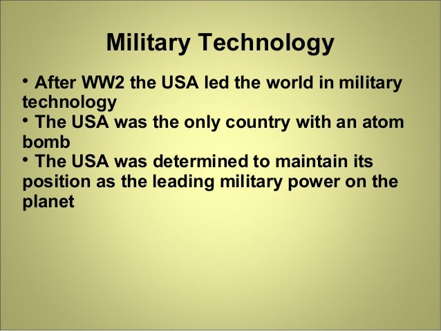 Military Technology  After WW2 the USA led the world in military technology  The USA was the only country with an atom b...