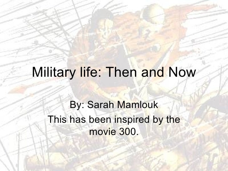 Military life: Then and Now By: Sarah Mamlouk This has been inspired by the movie 300.