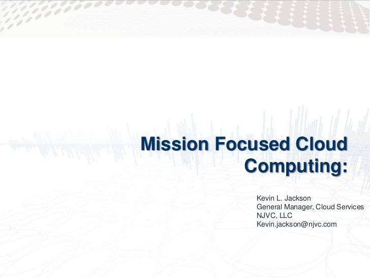 Mission Focused Cloud           Computing:           Kevin L. Jackson           General Manager, Cloud Services           ...