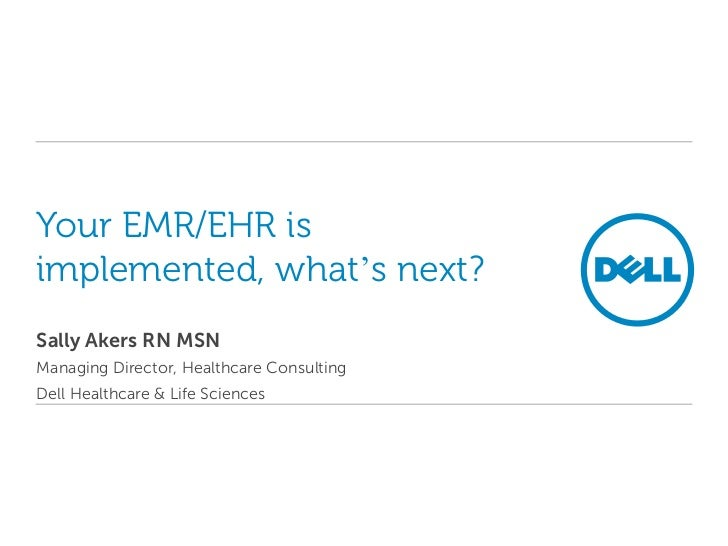 Your EMR/EHR is implemented, what's next?<br />Sally Akers RN MSN<br />Managing Director, Healthcare Consulting<br />Dell ...