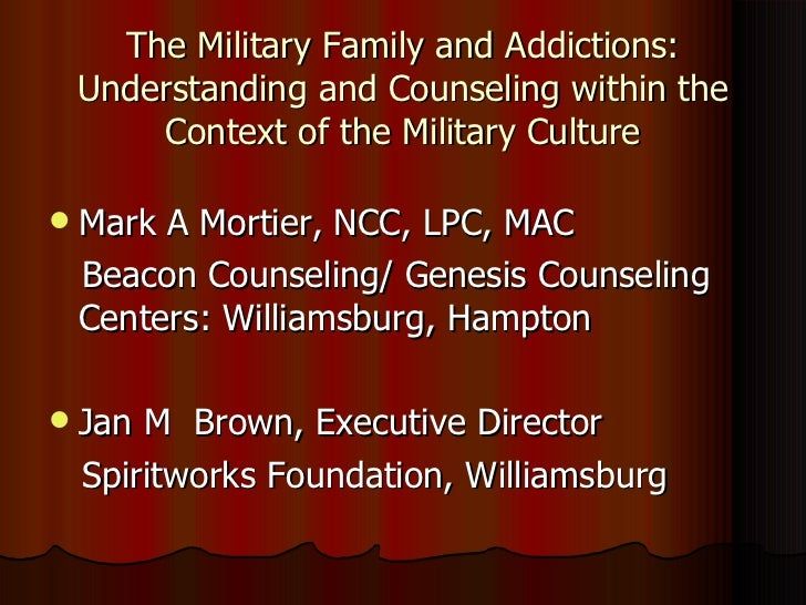 The Military Family and Addictions: Understanding and Counseling within the Context of the Military Culture <ul><li>Mark A...