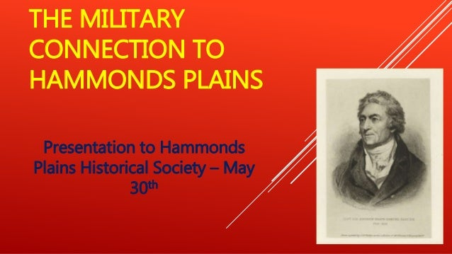 THE MILITARY CONNECTION TO HAMMONDS PLAINS Presentation to Hammonds Plains Historical Society – May 30th