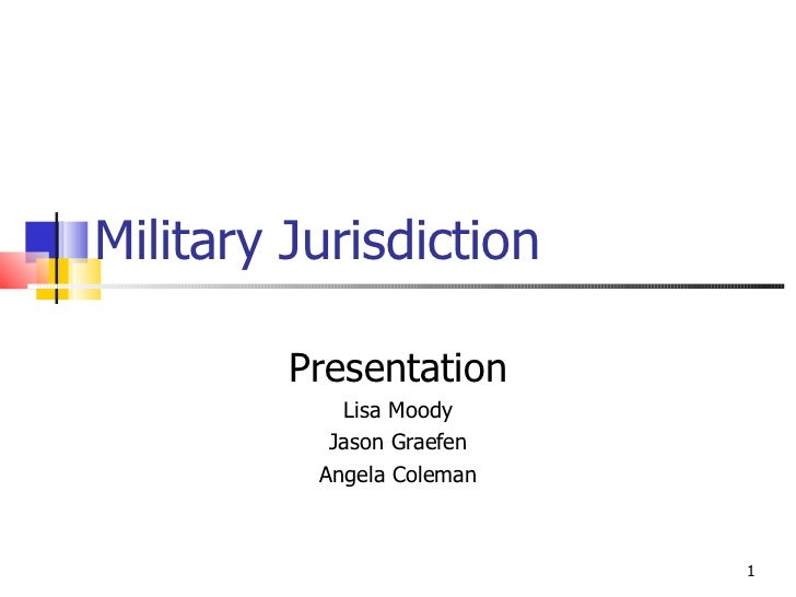 Military Jurisdiction Presentation Lisa Moody Jason Graefen Angela Coleman