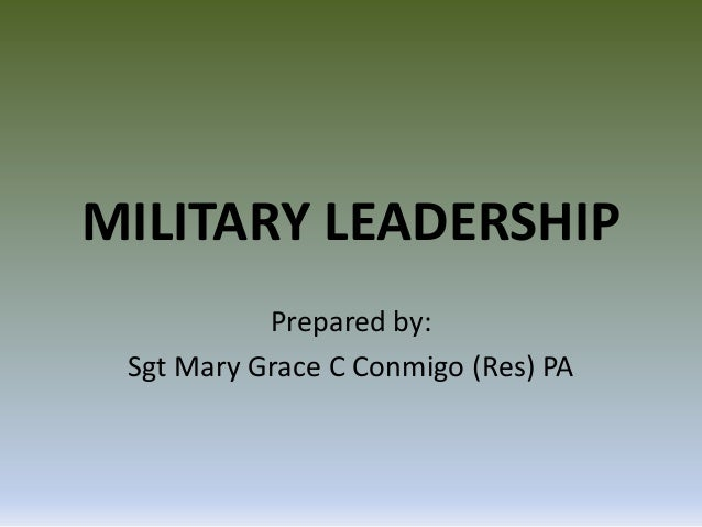 MILITARY LEADERSHIP Prepared by: Sgt Mary Grace C Conmigo (Res) PA