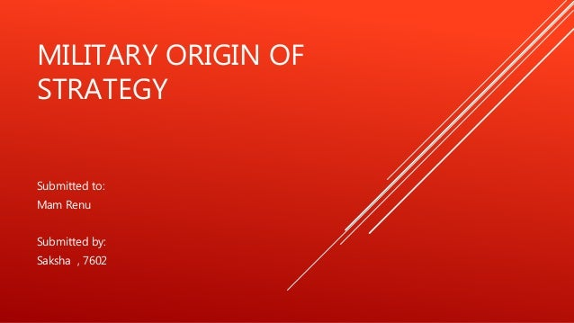 MILITARY ORIGIN OF STRATEGY Submitted to: Mam Renu Submitted by: Saksha , 7602