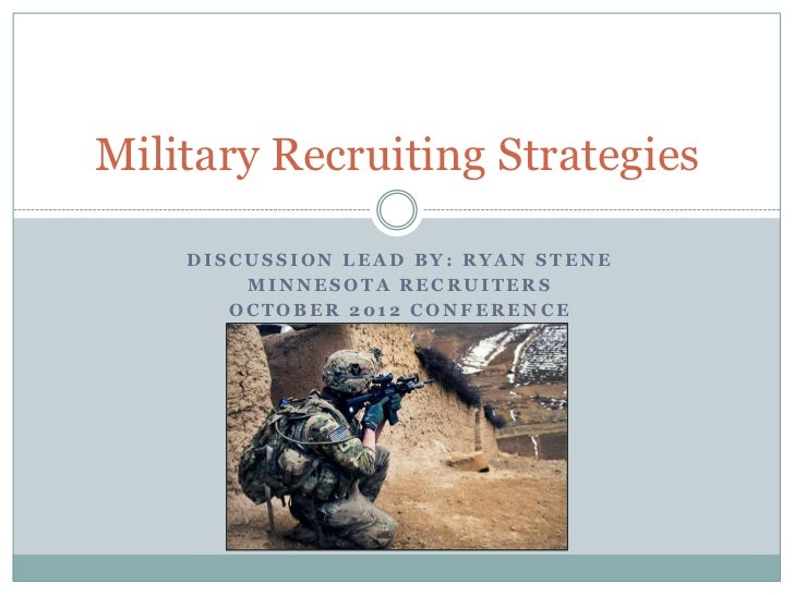 Military Recruiting Strategies    DISCUSSION LEAD BY: RYAN STENE        MINNESOTA RECRUITERS       OCTOBER 2012 CONFERENCE