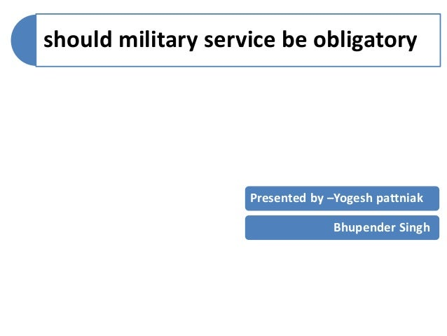 essay on compulsory military service View full essay  imposing a mandatory military service would mean that a  country will have an active reserve army that is prepared to respond effectively  and.