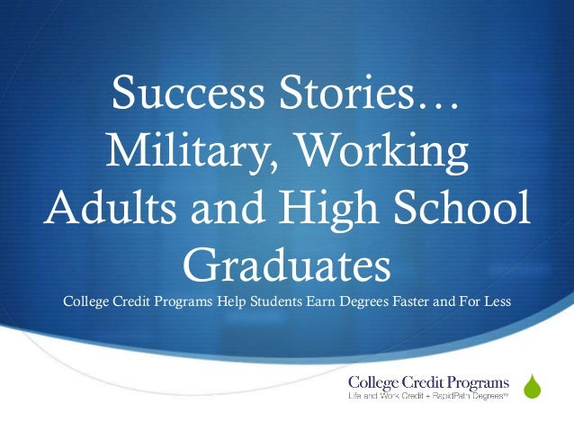 Success Stories… Military, Working Adults and High School Graduates College Credit Programs Help Students Earn Degrees Fas...