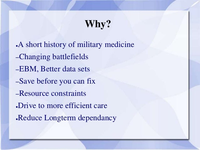 Why? ●A short history of military medicine –Changing battlefields –EBM, Better data sets –Save before you can fix –Resourc...