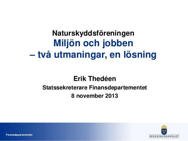 Naturskyddsföreningen  Miljön och jobben – två utmaningar, en lösning Erik Thedéen Statssekreterare Finansdepartementet 8 ...