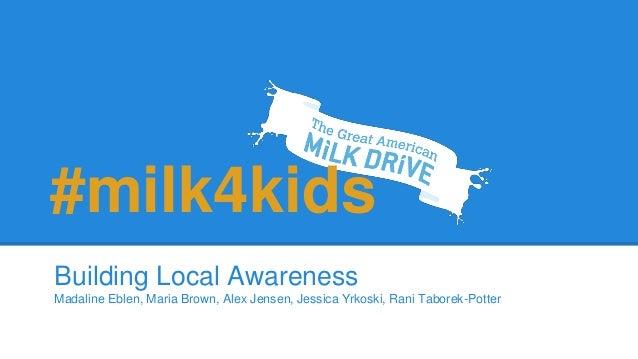 Building Local Awareness Madaline Eblen, Maria Brown, Alex Jensen, Jessica Yrkoski, Rani Taborek-Potter #milk4kids