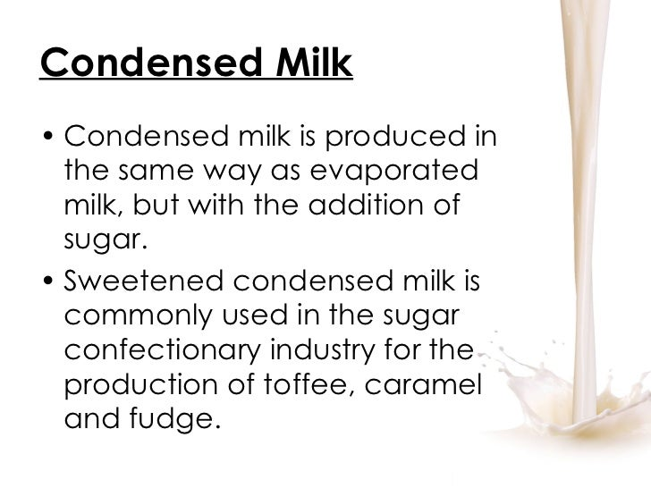 Condensed Milk <ul><li>Condensed milk is produced in the same way as evaporated milk, but with the addition of sugar. </li...