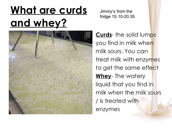 What are curds and whey? <ul><li>Curds - the solid lumps </li></ul><ul><li>you find in milk when </li></ul><ul><li>milk so...