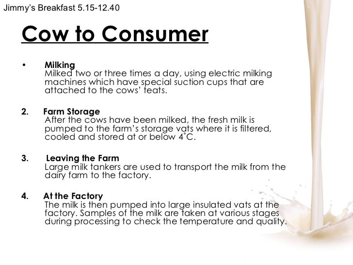 Cow to Consumer <ul><li>Milking Milked two or three times a day, using electric milking machines which have special suctio...