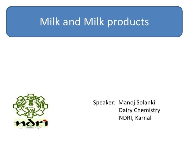 Milk and Milk products          Speaker: Manoj Solanki                   Dairy Chemistry                   NDRI, Karnal