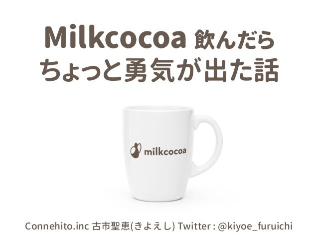 Milkcocoa 飲んだら ちょっと勇気が出た話 Connehito.inc 古市聖恵(きよえし) Twitter : @kiyoe_furuichi