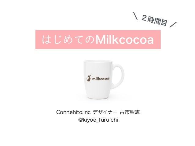 はじめてのMilkcocoa \ 2時間目 / Connehito.inc デザイナー 古市聖恵 @kiyoe_furuichi