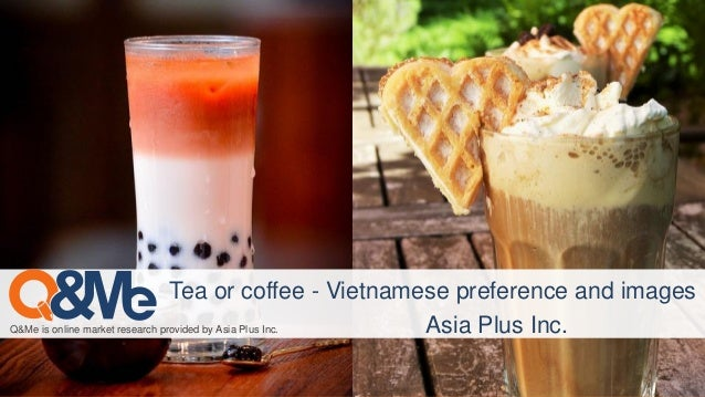 Q&Me is online market research provided by Asia Plus Inc. Tea or coffee - Vietnamese preference and images Asia Plus Inc.