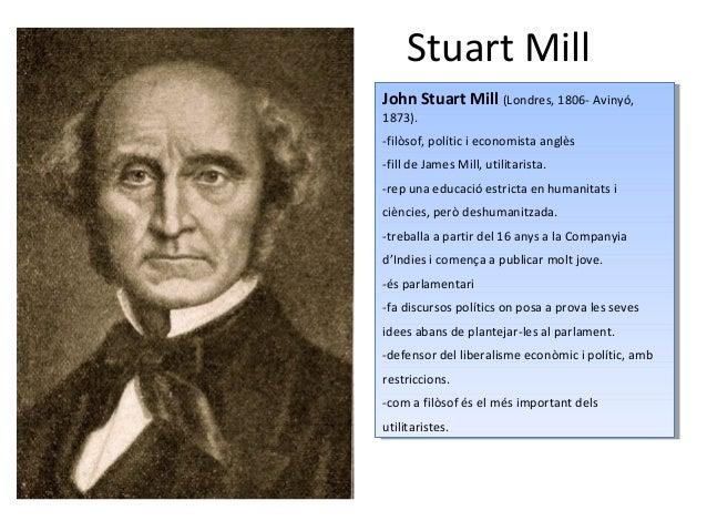 Stuart Mill John Stuart Mill (Londres, 1806- Avinyó, 1873). -filòsof, polític i economista anglès -fill de James Mill, uti...