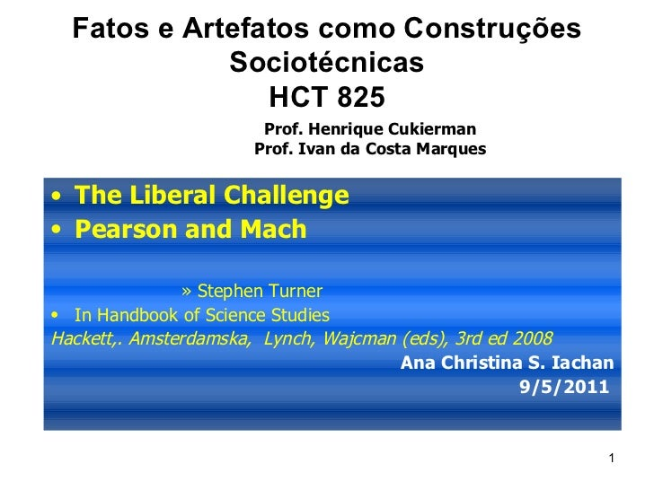 Fatos e Artefatos como Construções Sociotécnicas HCT 825 <ul><li>The Liberal Challenge </li></ul><ul><li>Pearson and Mach ...