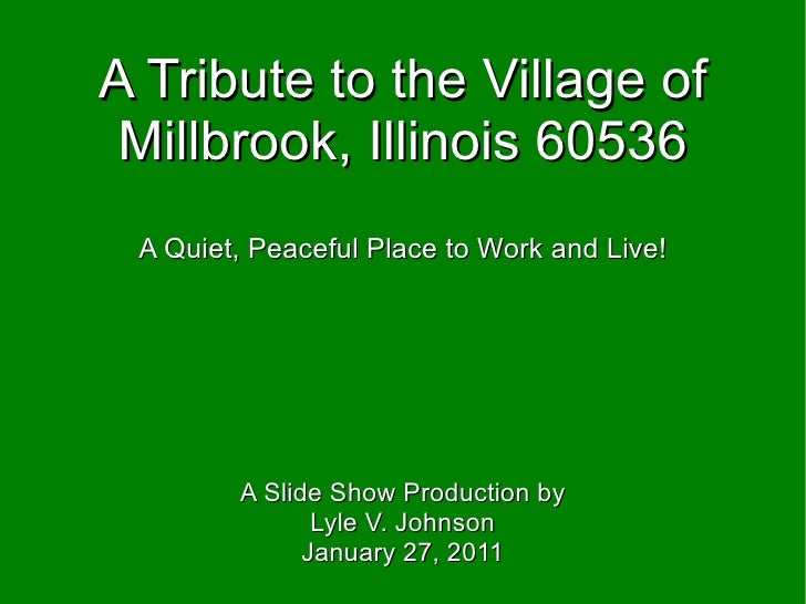 A Tribute to the Village of Millbrook, Illinois 60536 A Quiet, Peaceful Place to Work and Live! A Slide Show Production by...