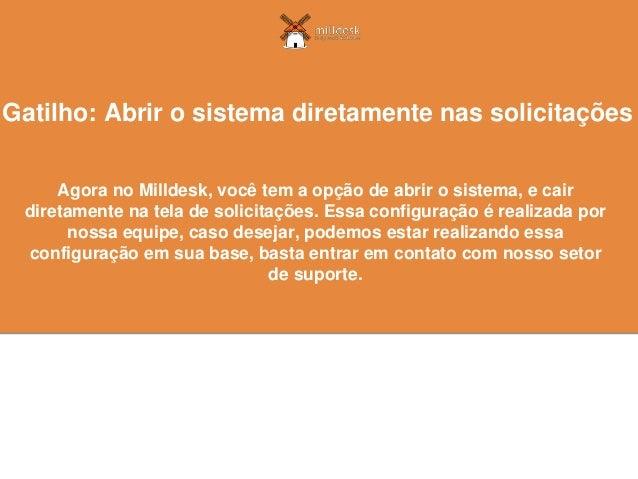 Agora no Milldesk, você tem a opção de abrir o sistema, e cair diretamente na tela de solicitações. Essa configuração é re...