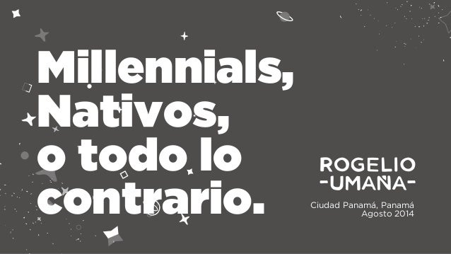 Ciudad Panamá, Panamá  Agosto 2014  Millennials,  Nativos,  o todo lo  contrario.