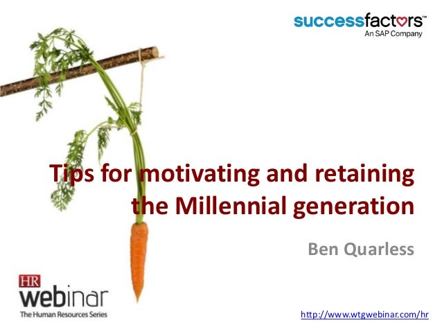 Tips for motivating and retaining the Millennial generation Ben Quarless http://www.wtgwebinar.com/hr